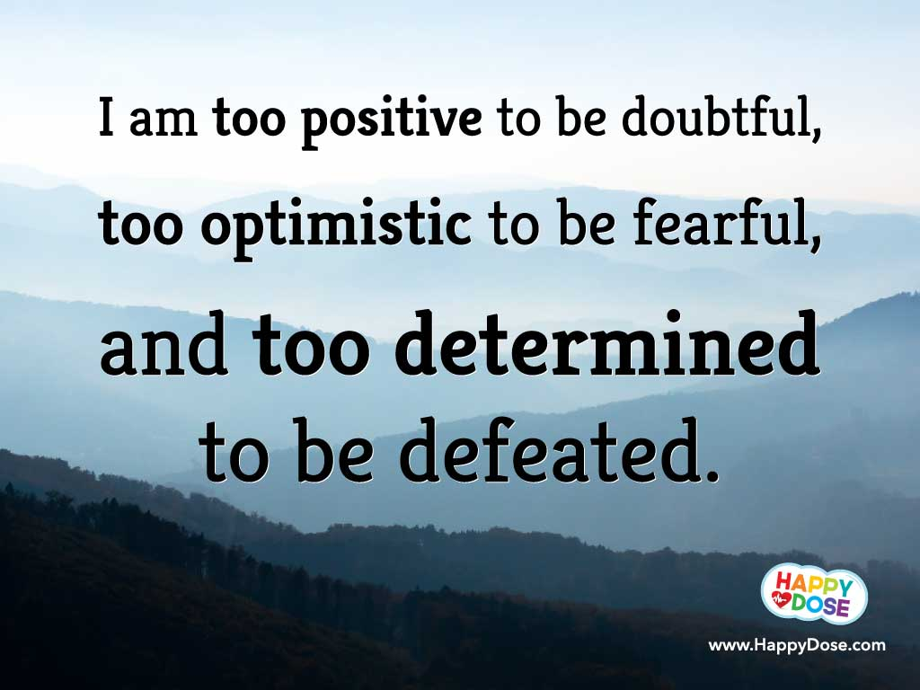 Determination sayings i am too positive to be doubtful too optimistic to be fearful and too