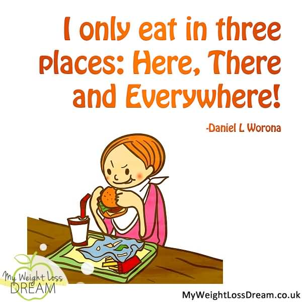 Diet sayings i only eat in three places here there and everywhere