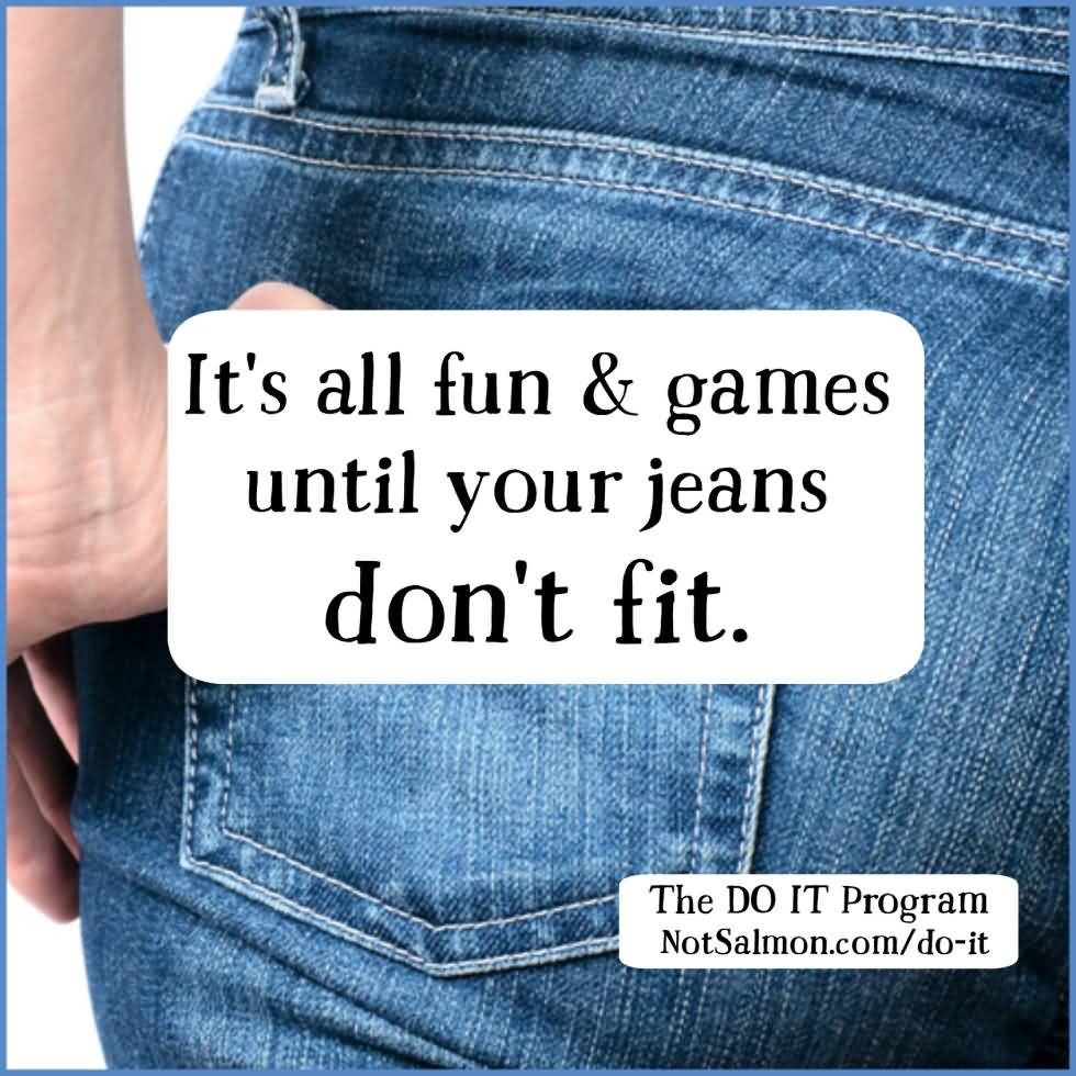 Diet sayings its all fun games until your jeans don't fit