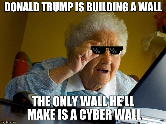 Donald Trump Is Building A Wall The Only Wall He'll Grandma Meme