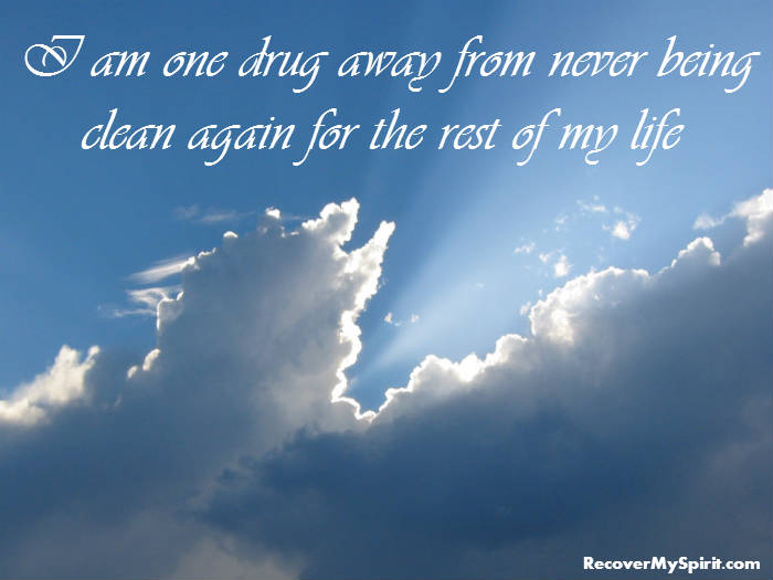 Drug Recovery Quotes i am one drug away from never being clean again for the rest of my