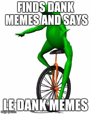 Finds Dank Meme And Says Le Dank Memes Dat Boi Memes