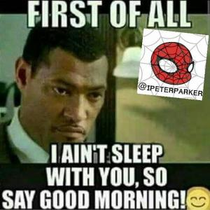 First of all i isn't sleep with you so say good morning Good Morning Meme