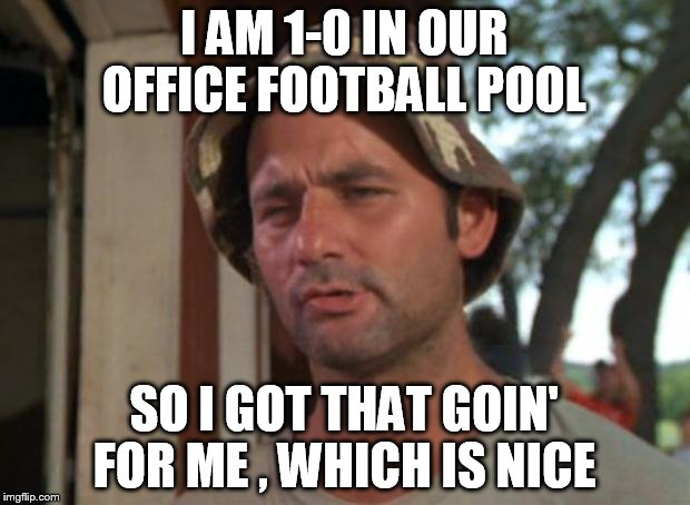 Football Meme I am 1 0 in our office football pool so i got that goin for me