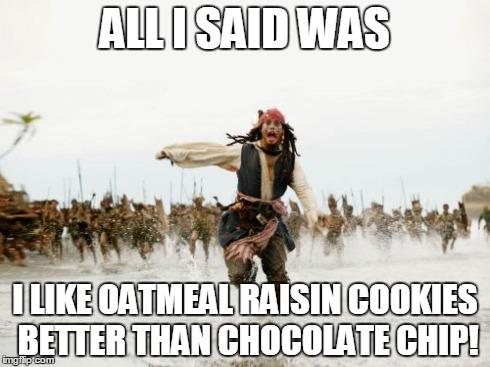 Funny Cookie Meme all i said was i like oatmeal raisin cookies