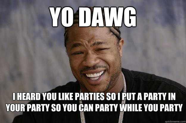 Funny Party Meme Yo dawg i heard you like parties so i put a party