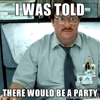Funny Party Meme i was told there would be a party