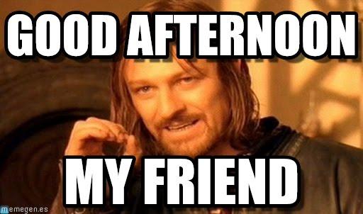 Good Afternoon Meme good afternoon my friend
