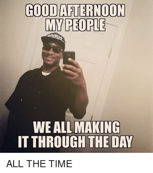 Good Afternoon Memes good afternoon my people we all making