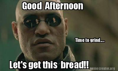 Good Afternoon Memes good afternoon time to grind let's get this bread