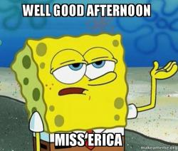 Good Afternoon Memes well good afternoon miss Erica