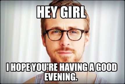 Good Evening Meme hey girl i hope you're have a good evening