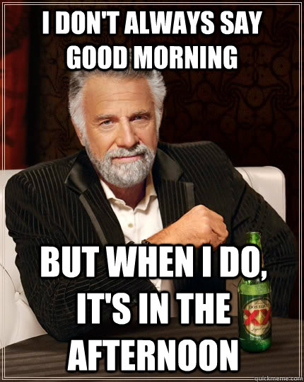 Good Evening Meme i don't always say good morning but when