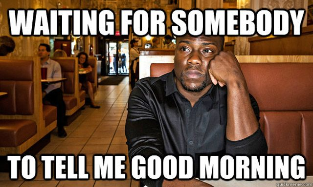 Good Morning Meme waiting for somebody to tell me good morning