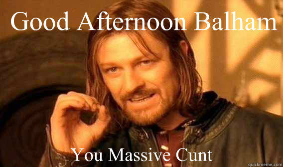 Good afternoon balham you massive cunt Good Afternoon Memes