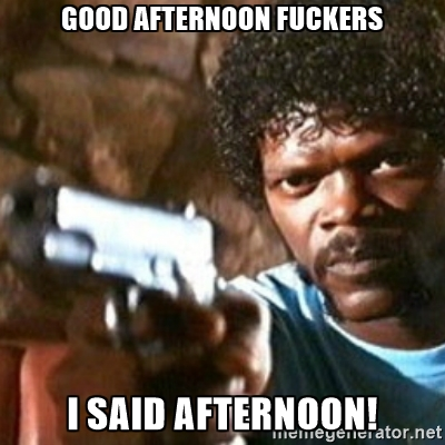 Good afternoon fuckers i said afternoon Good Afternoon Meme