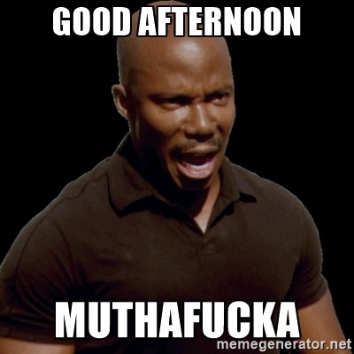 Good afternoon muthafucka Good Afternoon Meme