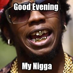 Good evening my niggard Good Evening Meme