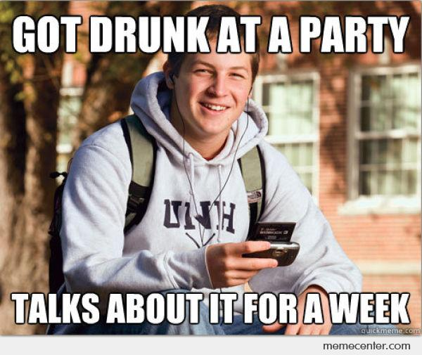 Got drunk at a party talk about it for a week Party Memes