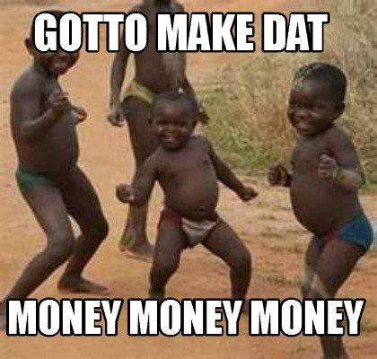 Gotto make dat money money money Money Memes