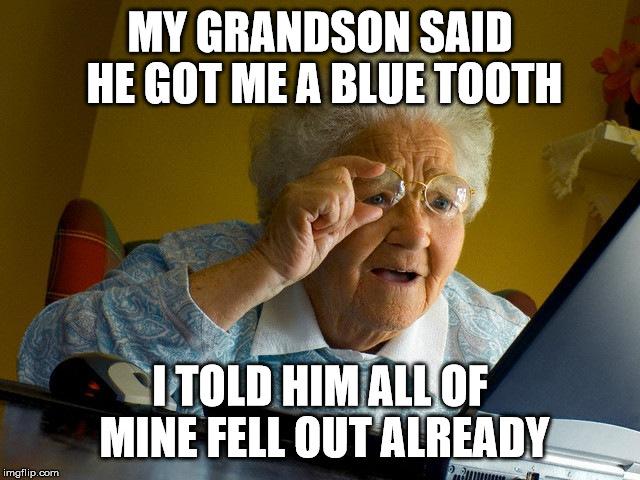 Grandma Memes My Grandson Said He Got Me A Blue Tooth