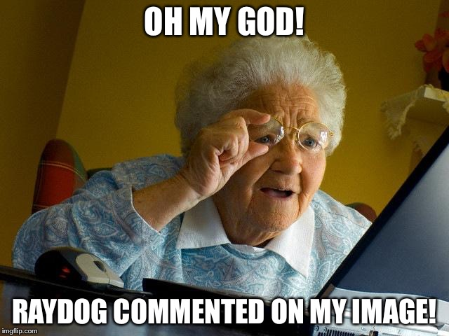 Grandma Memes Oh My God! Raydog Commented On My Image!