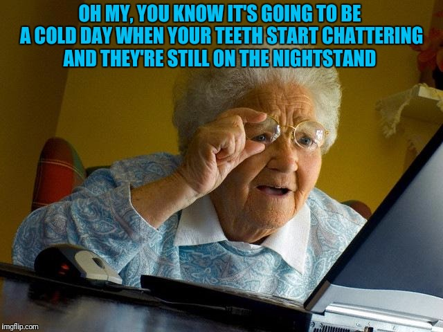 Grandma Memes Oh My You Know It's Going To Be A Cold Day When Your