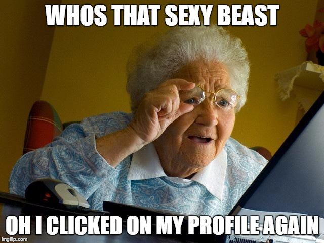 Grandma Memes Whos That Sexy Beast Oh I Clicked On My