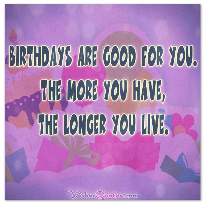 Happy Birthday Quotes birthdays are good for you the more you have