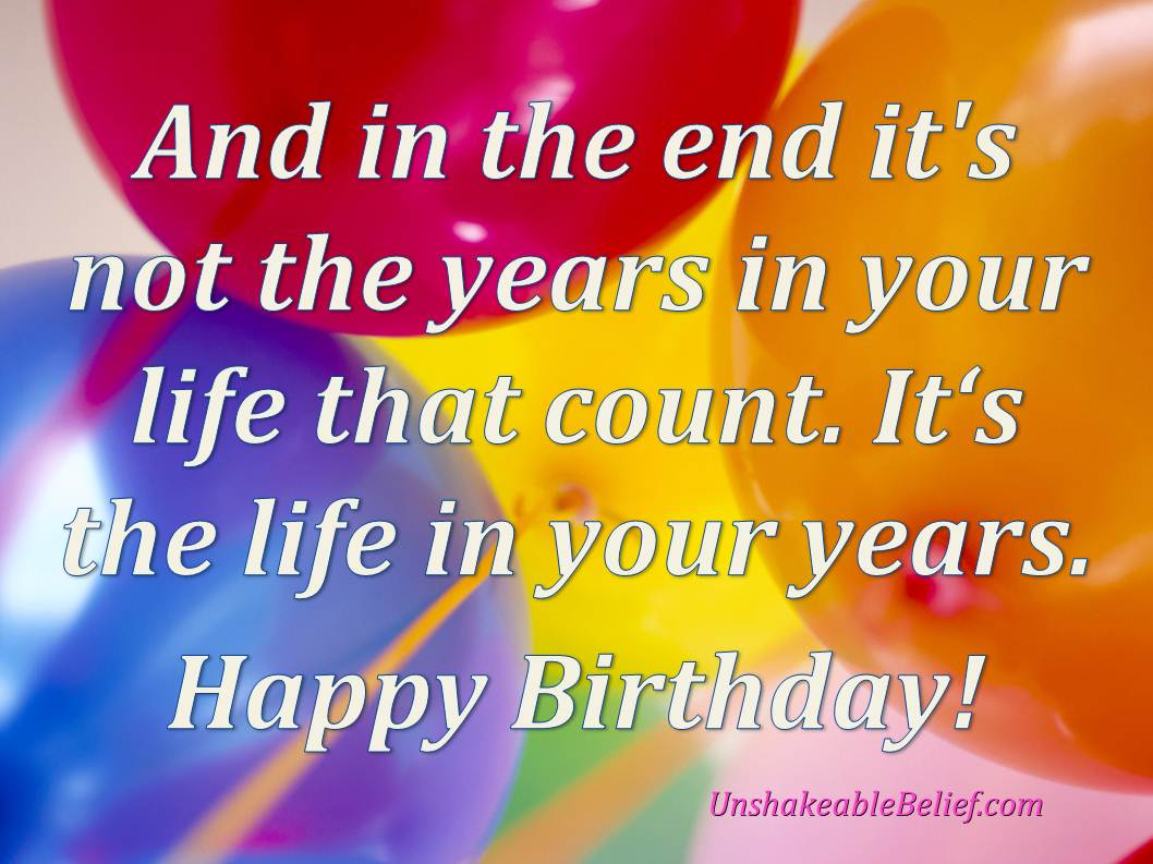 Happy Birthday Sayings and in the end it's not the years in your