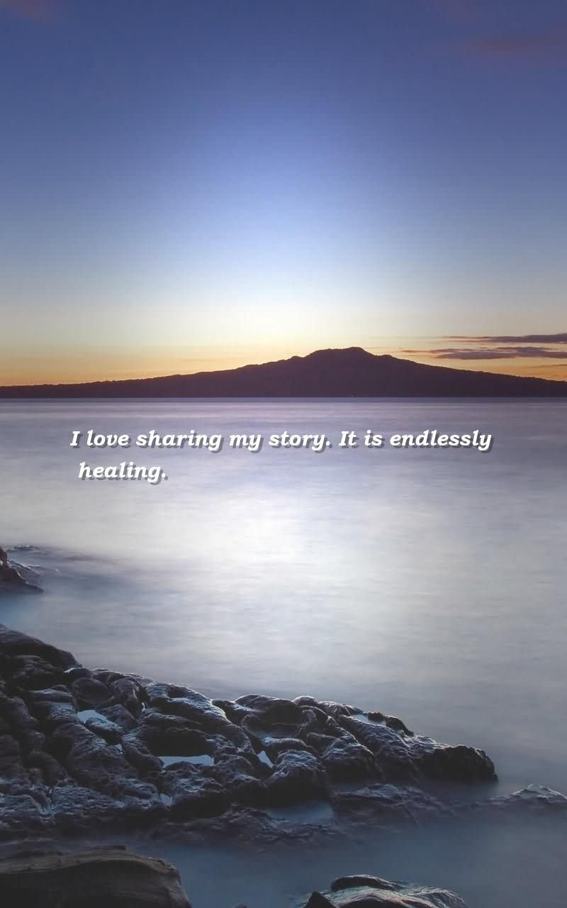 Healing Quotes i love sharing my story it is