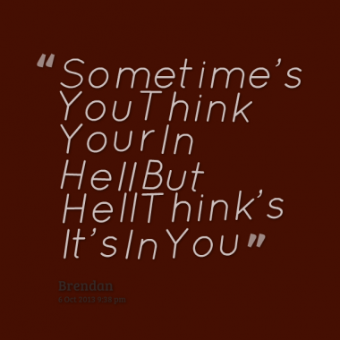 Hell Quotes sometimes you think your in hell