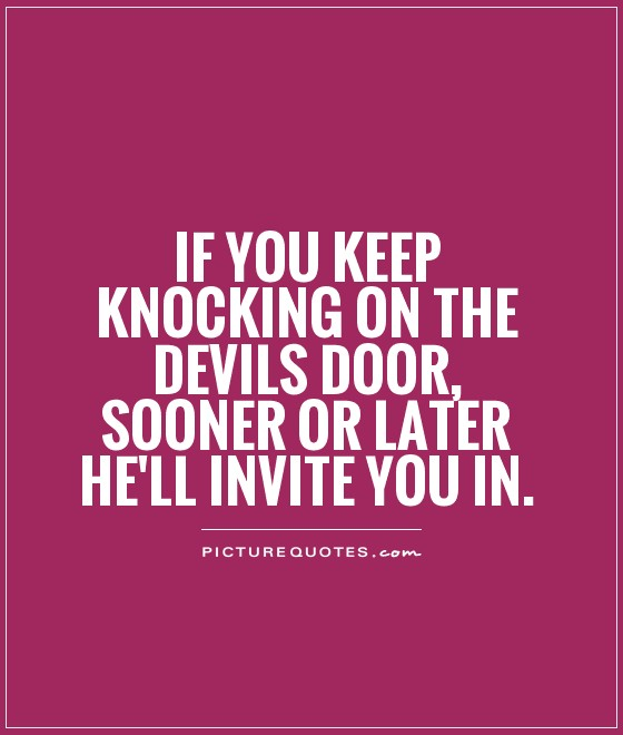 Hell Sayings if you keep knocking on the devils door sooner or later
