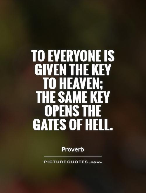 Hell Sayings to everyone is given the key to heaven the same key opens the gates of hell