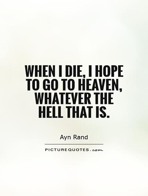 Hell Sayings when i die i hope to go to heaven whatever the hell that is