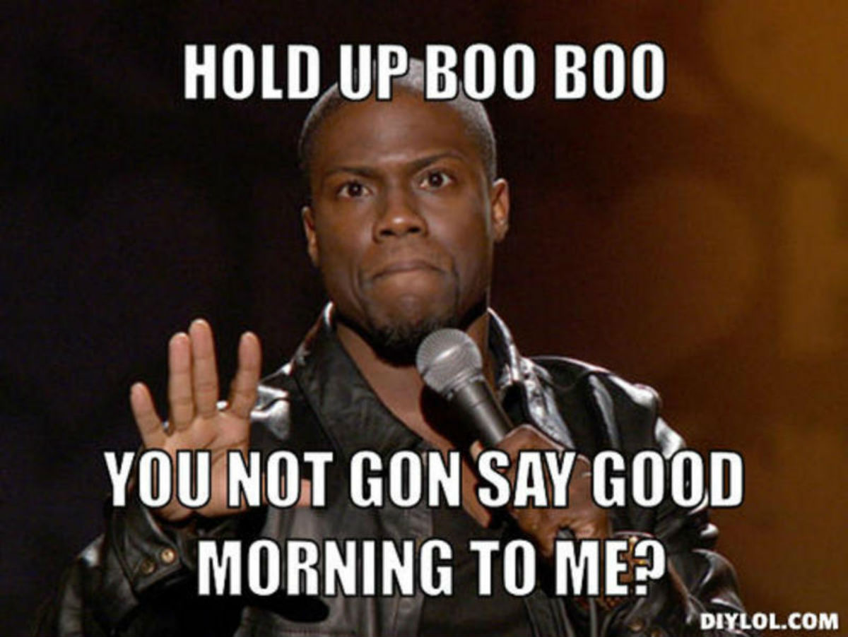 Good Morning I M Up Meme : Hold up boo you not gun say good morning to me