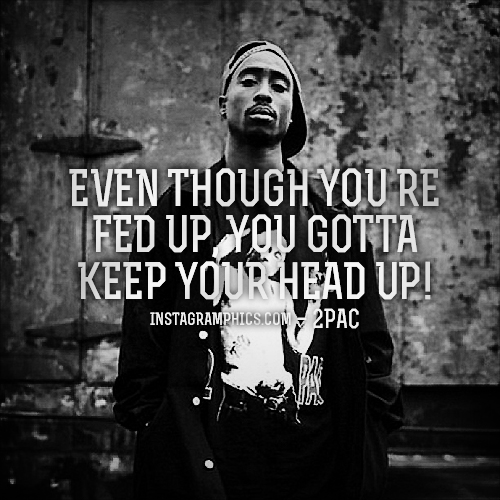 Hood Quotes even though you're fed up you gotta keep your head up
