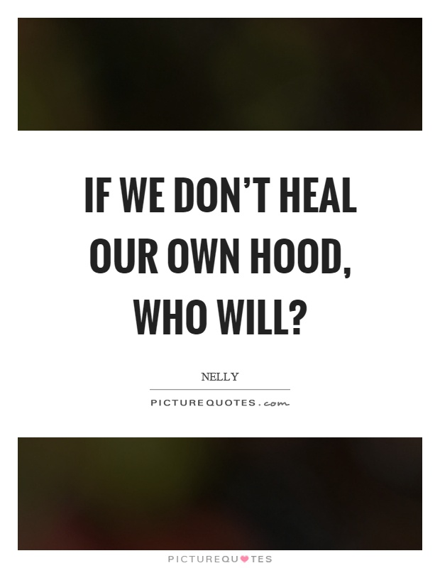Hood Quotes if we don't heal our own hood who will