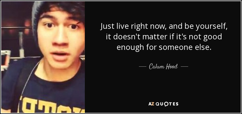Hood Quotes just live right now and be yourself it doesn't matter if its not good
