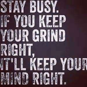 Hood Quotes stay busy if you keep your grind right it all keep your mind right