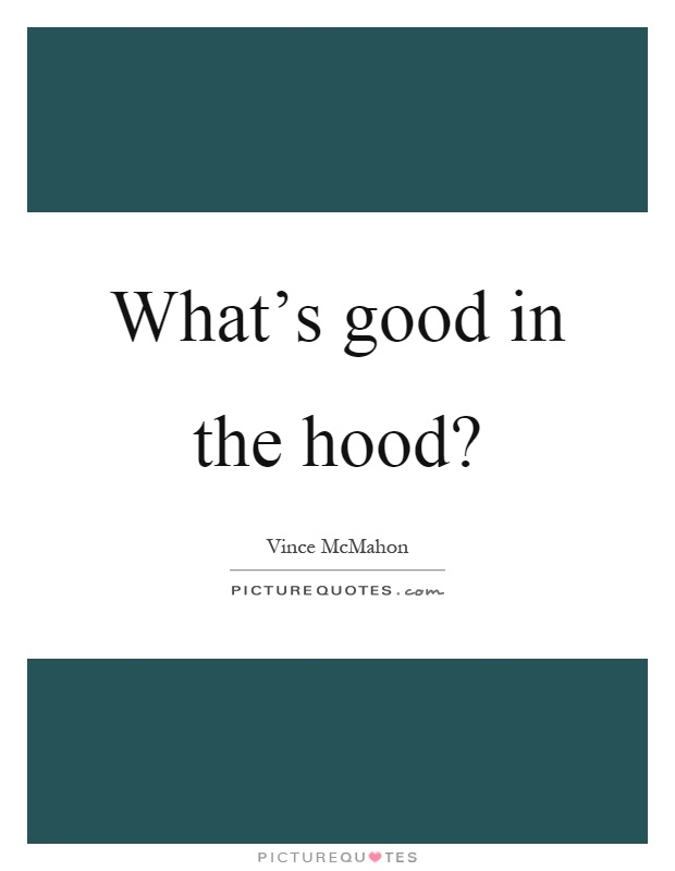 Hood Quotes what's good in the hood