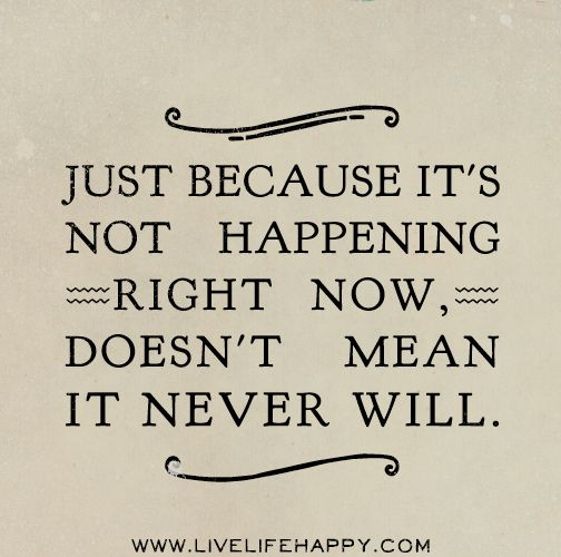 Hope Quotes just because it's not happening right now doesn't