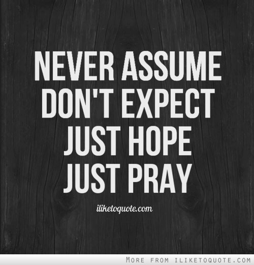 Hope Quotes never assume don't expect just hope just pray