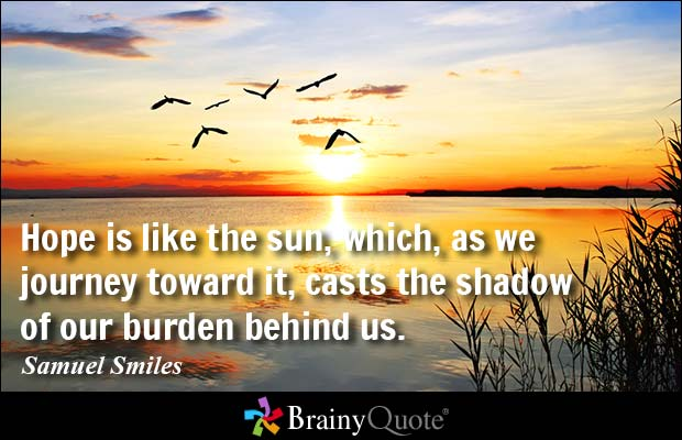 Hope Sayings hope is like the sun which as we journey toward it carts the shadow of our burden behind us