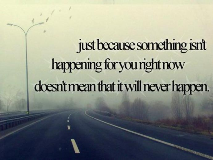 Hope Sayings just because something isn't happening for you right now doesn't mean that it will never happen