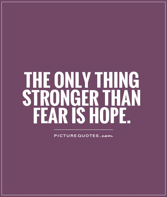 Hope Sayings the only thing stronger than fear is hope
