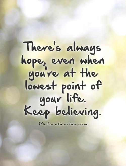 Hope Sayings there's always hope even when you're at the lowest point of your life keep believing