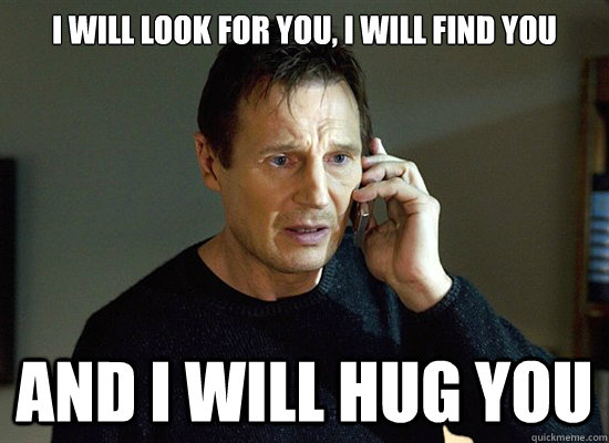 Hug Meme i will look for you i will find you and i will hug you