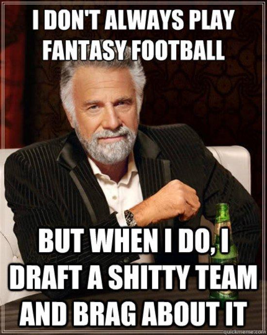 I don't always play fantasy football but when i do i Football Memes