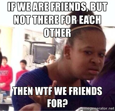 If we are friends but not there for each other WTF Meme